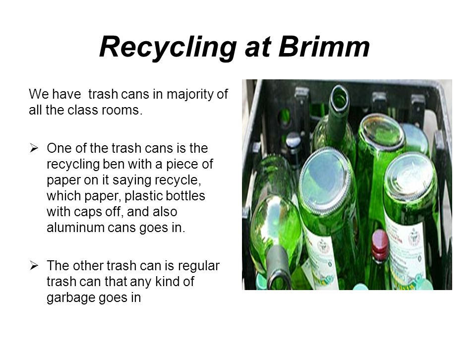 Recycling at Brimm We have trash cans in majority of all the class rooms.