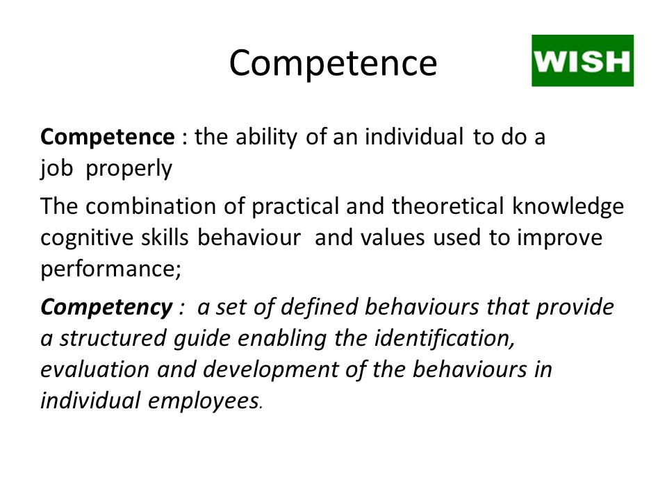 Competence Competence : the ability of an individual to do a job properly The combination of practical and theoretical knowledge cognitive skills beha