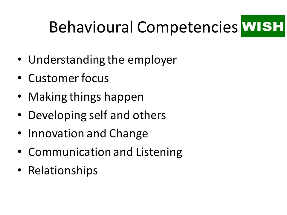 Behavioural Competencies Understanding the employer Customer focus Making things happen Developing self and others Innovation and Change Communication