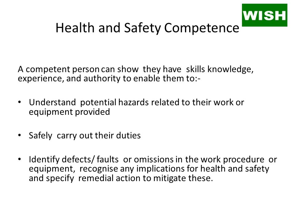 Health and Safety Competence A competent person can show they have skills knowledge, experience, and authority to enable them to:- Understand potential hazards related to their work or equipment provided Safely carry out their duties Identify defects/ faults or omissions in the work procedure or equipment, recognise any implications for health and safety and specify remedial action to mitigate these.