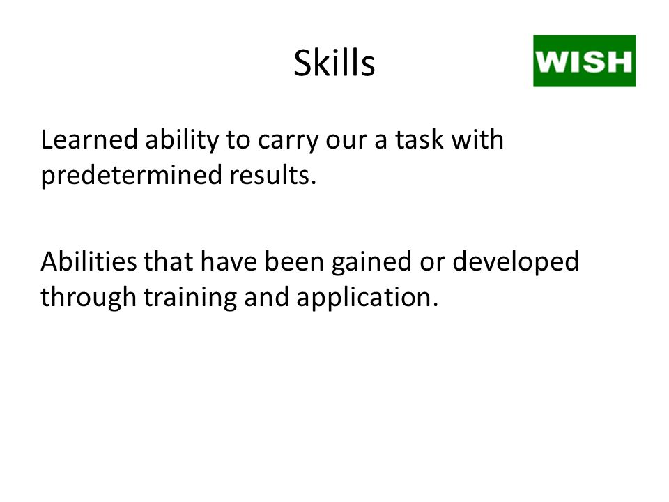 Skills Learned ability to carry our a task with predetermined results. Abilities that have been gained or developed through training and application.