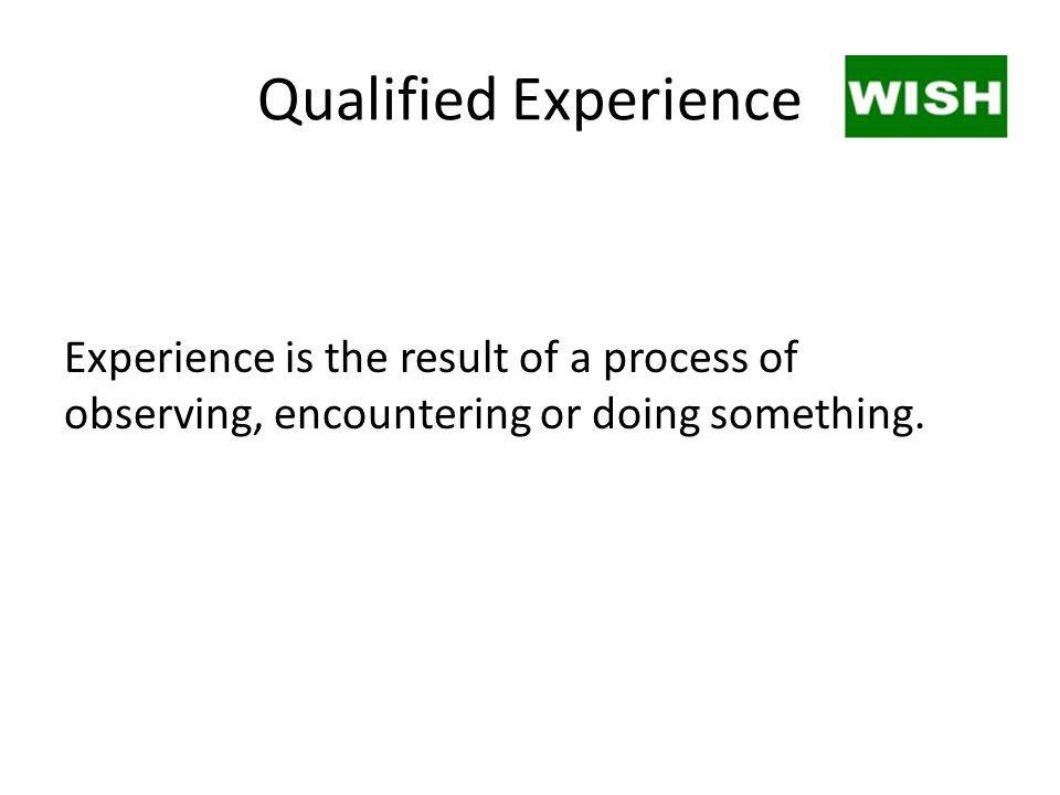 Qualified Experience Experience is the result of a process of observing, encountering or doing something.