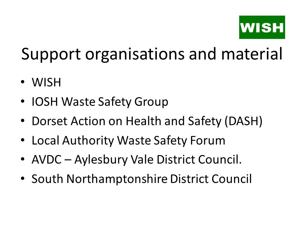 Support organisations and material WISH IOSH Waste Safety Group Dorset Action on Health and Safety (DASH) Local Authority Waste Safety Forum AVDC – Ay