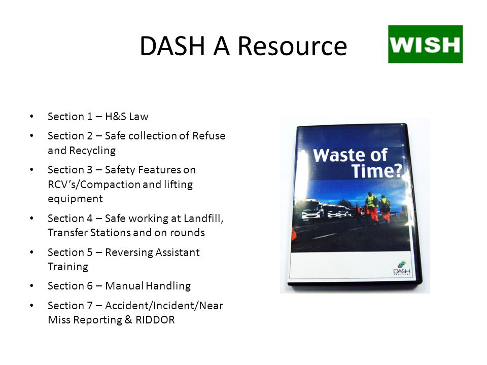 DASH A Resource Section 1 – H&S Law Section 2 – Safe collection of Refuse and Recycling Section 3 – Safety Features on RCV's/Compaction and lifting equipment Section 4 – Safe working at Landfill, Transfer Stations and on rounds Section 5 – Reversing Assistant Training Section 6 – Manual Handling Section 7 – Accident/Incident/Near Miss Reporting & RIDDOR