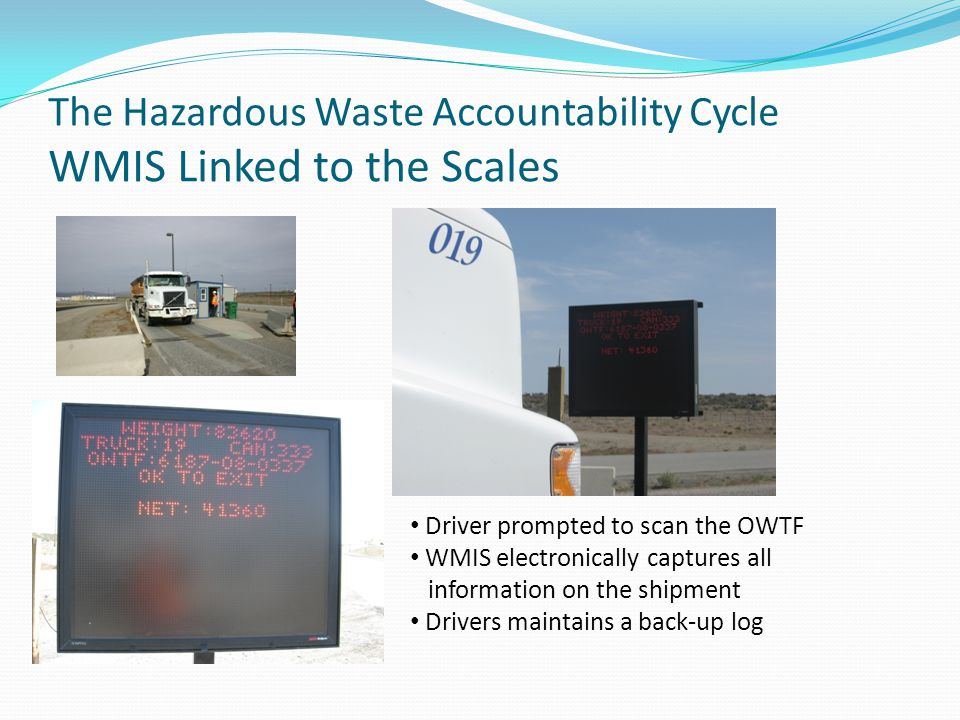 The Hazardous Waste Accountability Cycle WMIS Linked to the Scales Driver prompted to scan the OWTF WMIS electronically captures all information on the shipment Drivers maintains a back-up log