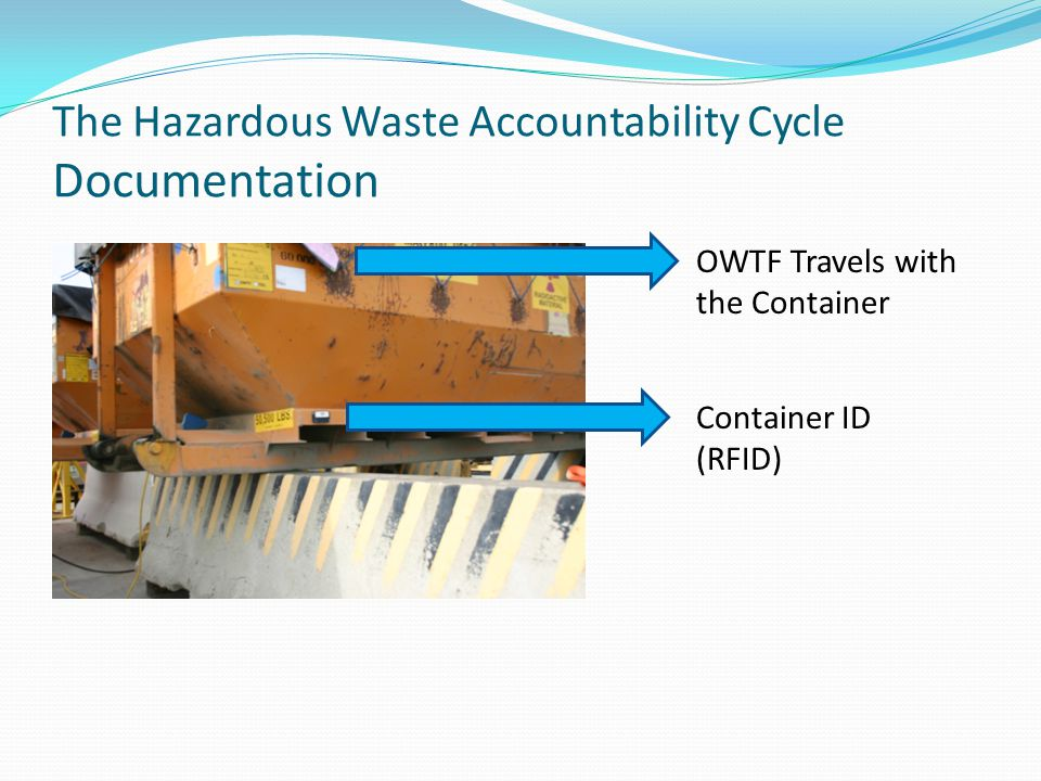 The Hazardous Waste Accountability Cycle Documentation Container ID (RFID) OWTF Travels with the Container