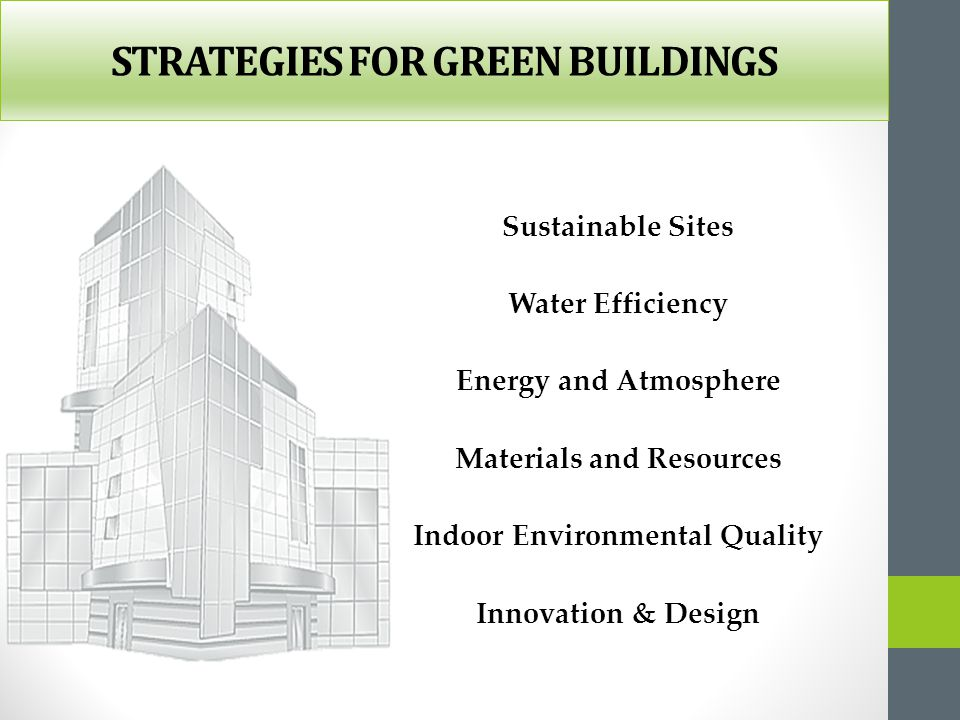 STRATEGIES FOR GREEN BUILDINGS Sustainable Sites Water Efficiency Energy and Atmosphere Materials and Resources Indoor Environmental Quality Innovatio