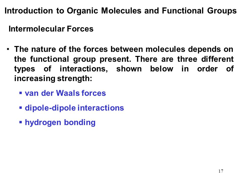 17 The nature of the forces between molecules depends on the functional group present. There are three different types of interactions, shown below in