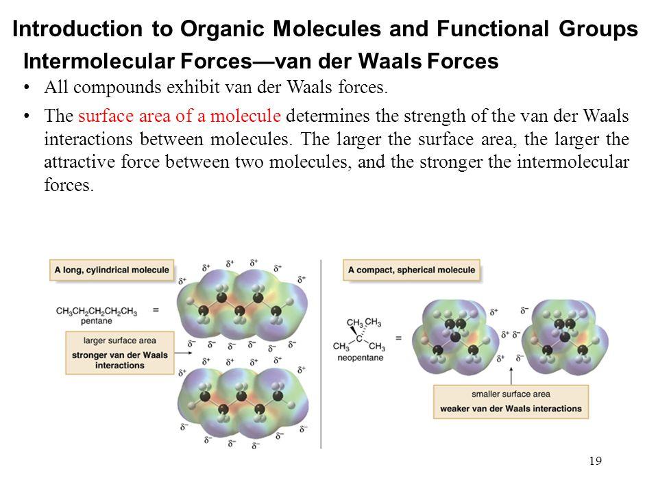 19 All compounds exhibit van der Waals forces. The surface area of a molecule determines the strength of the van der Waals interactions between molecu
