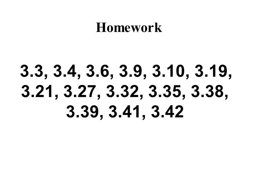 3.3, 3.4, 3.6, 3.9, 3.10, 3.19, 3.21, 3.27, 3.32, 3.35, 3.38, 3.39, 3.41, 3.42 Homework