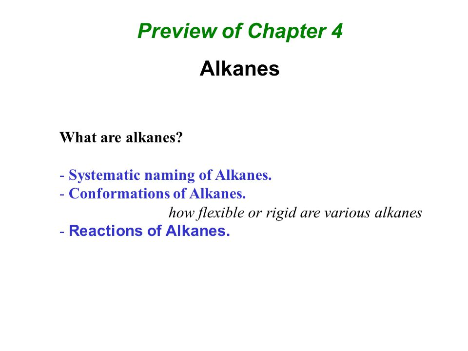 Preview of Chapter 4 Alkanes What are alkanes? - Systematic naming of Alkanes. - Conformations of Alkanes. how flexible or rigid are various alkanes -
