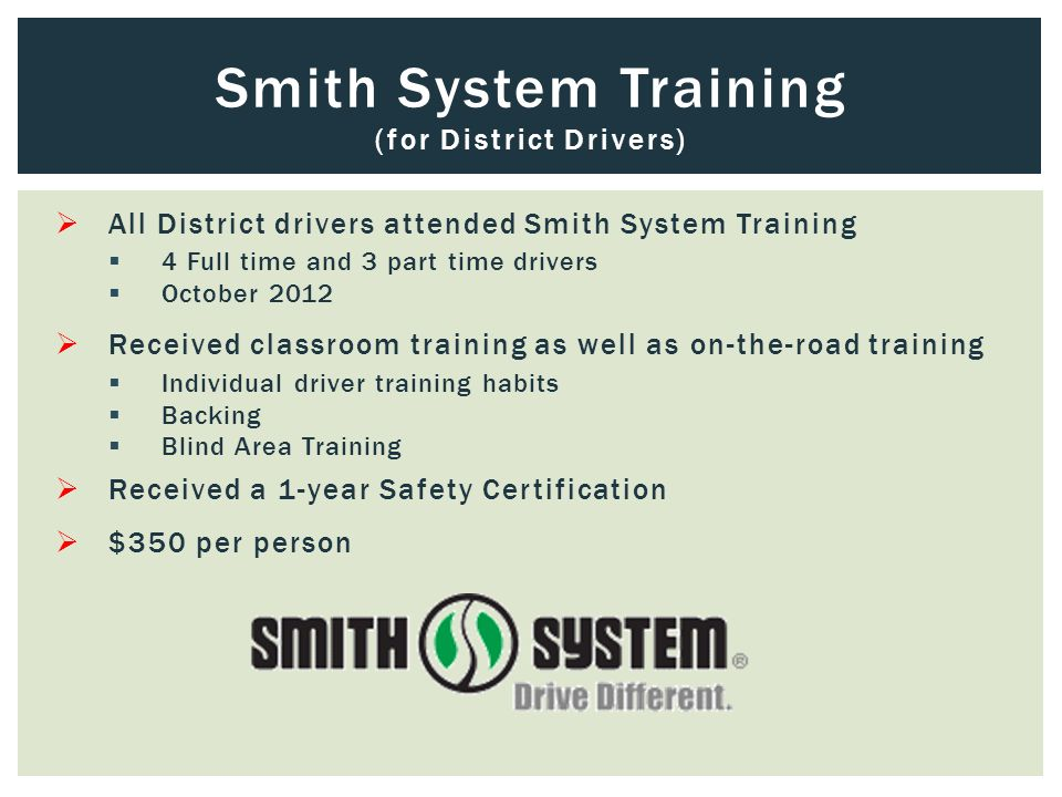  All District drivers attended Smith System Training  4 Full time and 3 part time drivers  October 2012  Received classroom training as well as on-the-road training  Individual driver training habits  Backing  Blind Area Training  Received a 1-year Safety Certification  $350 per person Smith System Training (for District Drivers)