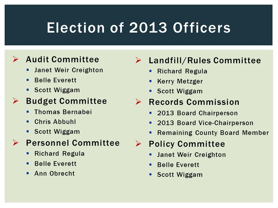 Audit Committee  Janet Weir Creighton  Belle Everett  Scott Wiggam  Budget Committee  Thomas Bernabei  Chris Abbuhl  Scott Wiggam  Personnel Committee  Richard Regula  Belle Everett  Ann Obrecht Election of 2013 Officers  Landfill/Rules Committee  Richard Regula  Kerry Metzger  Scott Wiggam  Records Commission  2013 Board Chairperson  2013 Board Vice-Chairperson  Remaining County Board Member  Policy Committee  Janet Weir Creighton  Belle Everett  Scott Wiggam