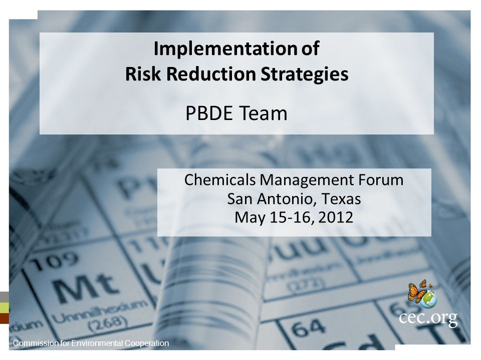 Chemicals Management Forum San Antonio, Texas May 15-16, 2012 Implementation of Risk Reduction Strategies PBDE Team Commission for Environmental Cooperation