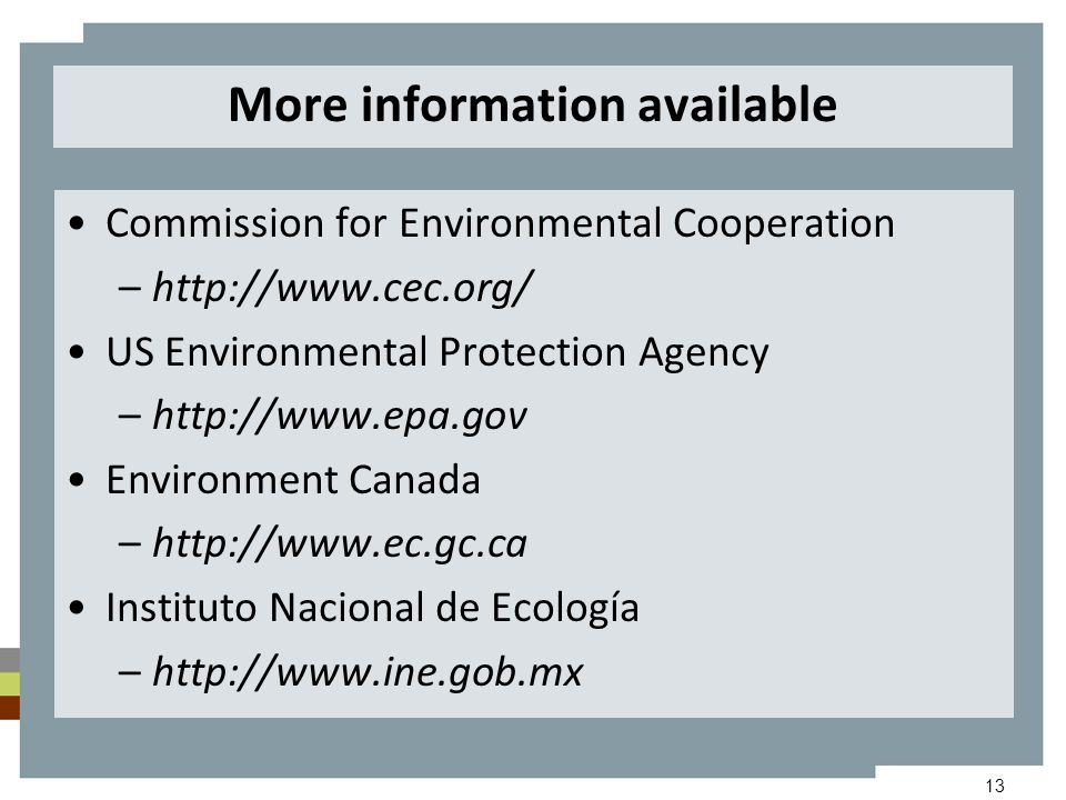 13 More information available Commission for Environmental Cooperation –http://www.cec.org/ US Environmental Protection Agency –http://www.epa.gov Environment Canada –http://www.ec.gc.ca Instituto Nacional de Ecología –http://www.ine.gob.mx