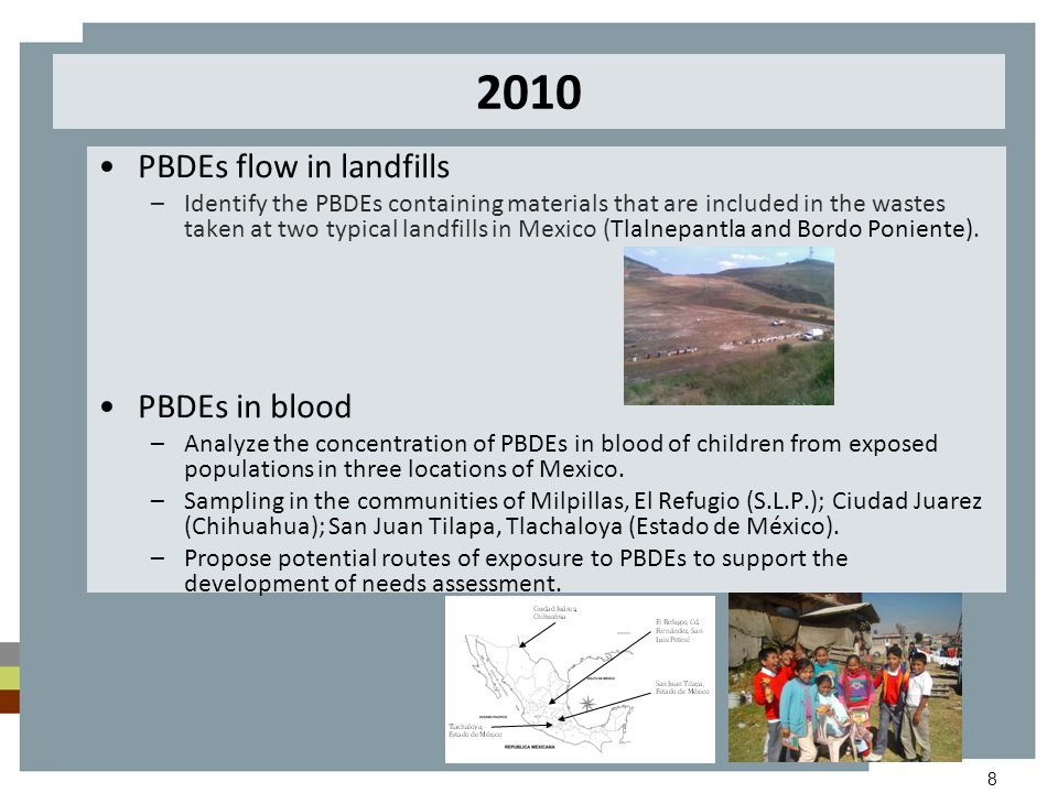 8 2010 PBDEs flow in landfills –Identify the PBDEs containing materials that are included in the wastes taken at two typical landfills in Mexico (Tlalnepantla and Bordo Poniente).