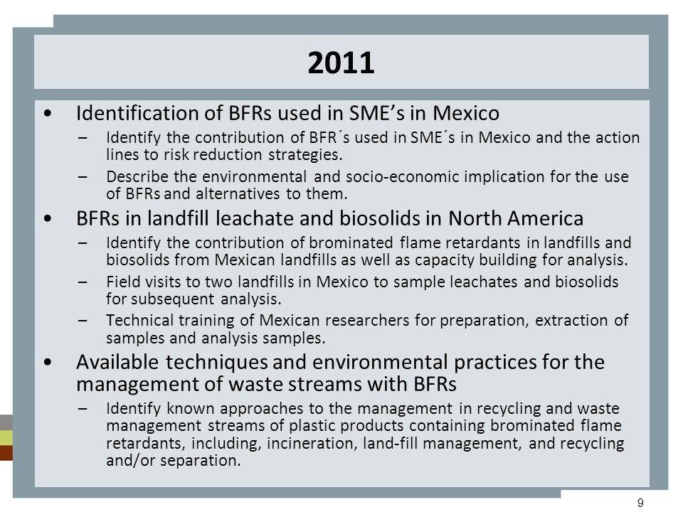 9 2011 Identification of BFRs used in SME's in Mexico –Identify the contribution of BFR´s used in SME´s in Mexico and the action lines to risk reducti