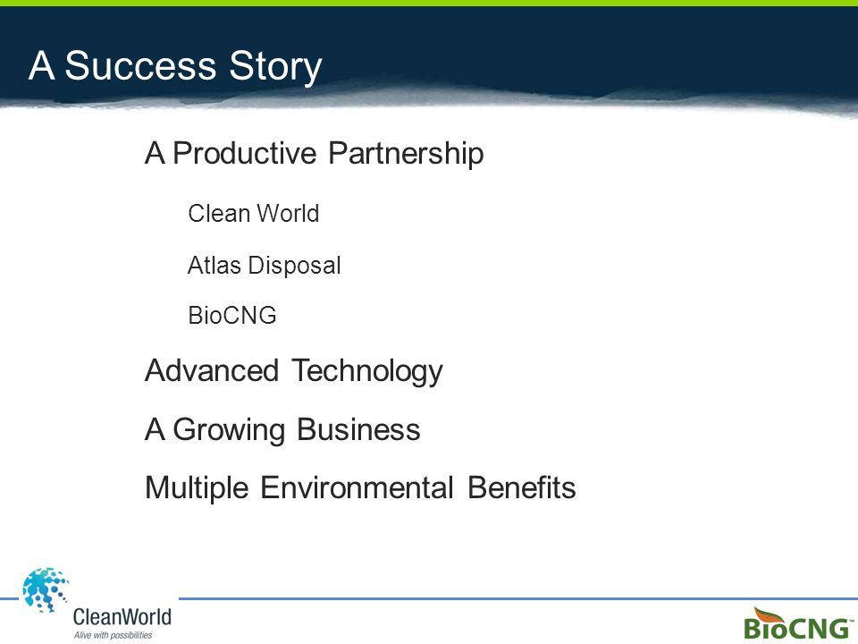 A Success Story A Productive Partnership Clean World Atlas Disposal BioCNG Advanced Technology A Growing Business Multiple Environmental Benefits
