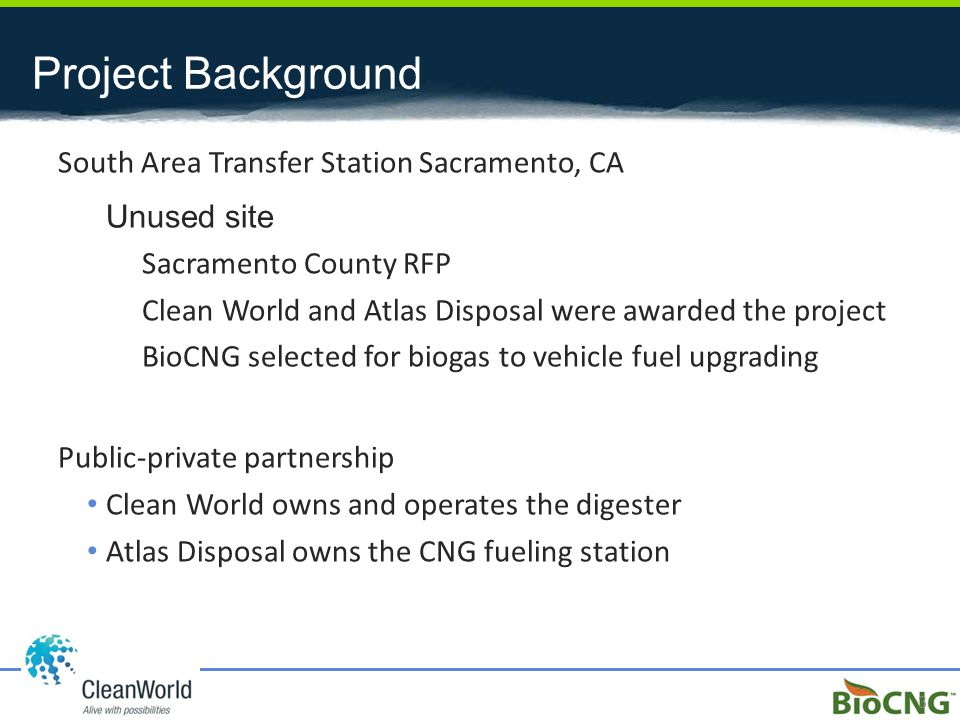 Project Background South Area Transfer Station Sacramento, CA Unused site Sacramento County RFP Clean World and Atlas Disposal were awarded the project BioCNG selected for biogas to vehicle fuel upgrading Public-private partnership Clean World owns and operates the digester Atlas Disposal owns the CNG fueling station 3