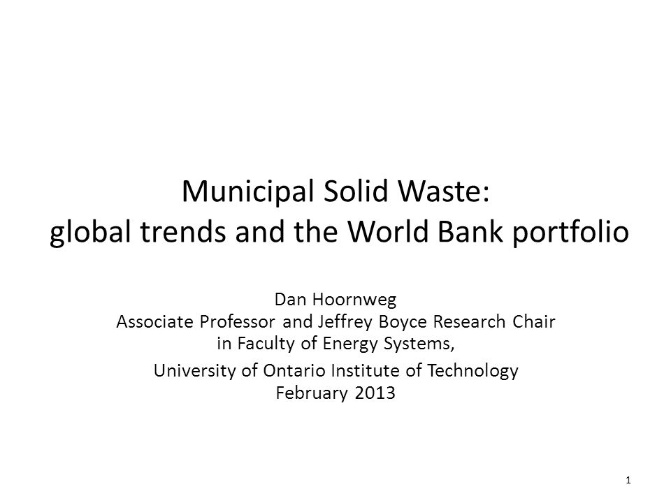 Municipal Solid Waste: global trends and the World Bank portfolio Dan Hoornweg Associate Professor and Jeffrey Boyce Research Chair in Faculty of Energy Systems, University of Ontario Institute of Technology February 2013 1