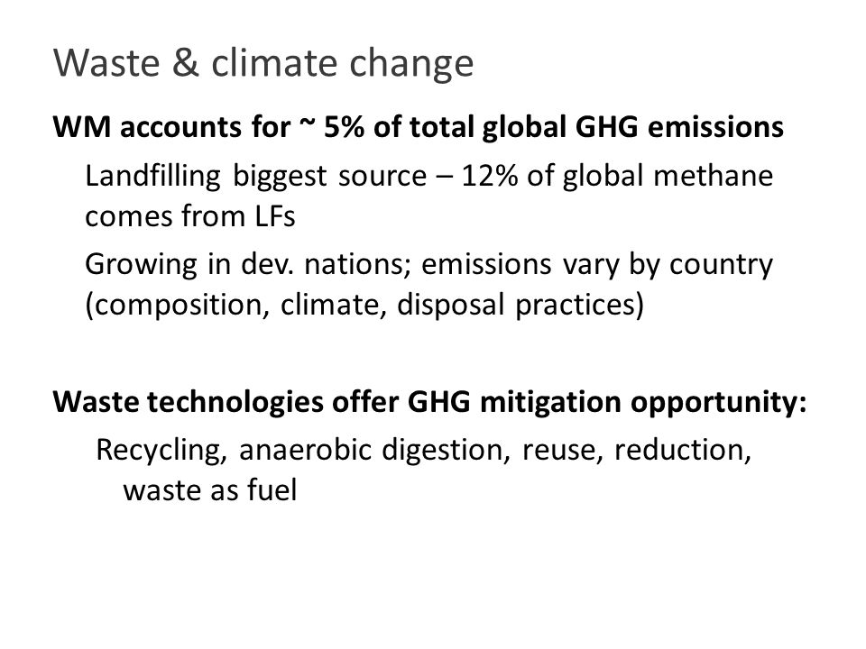 Waste & climate change WM accounts for ~ 5% of total global GHG emissions Landfilling biggest source – 12% of global methane comes from LFs Growing in dev.