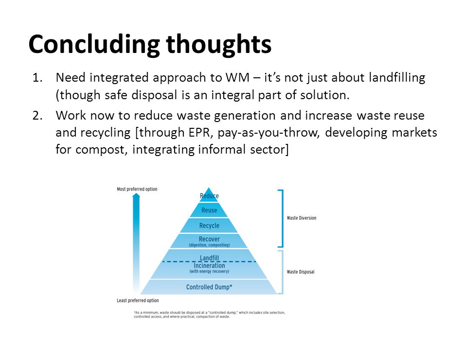 Concluding thoughts 1.Need integrated approach to WM – it's not just about landfilling (though safe disposal is an integral part of solution.