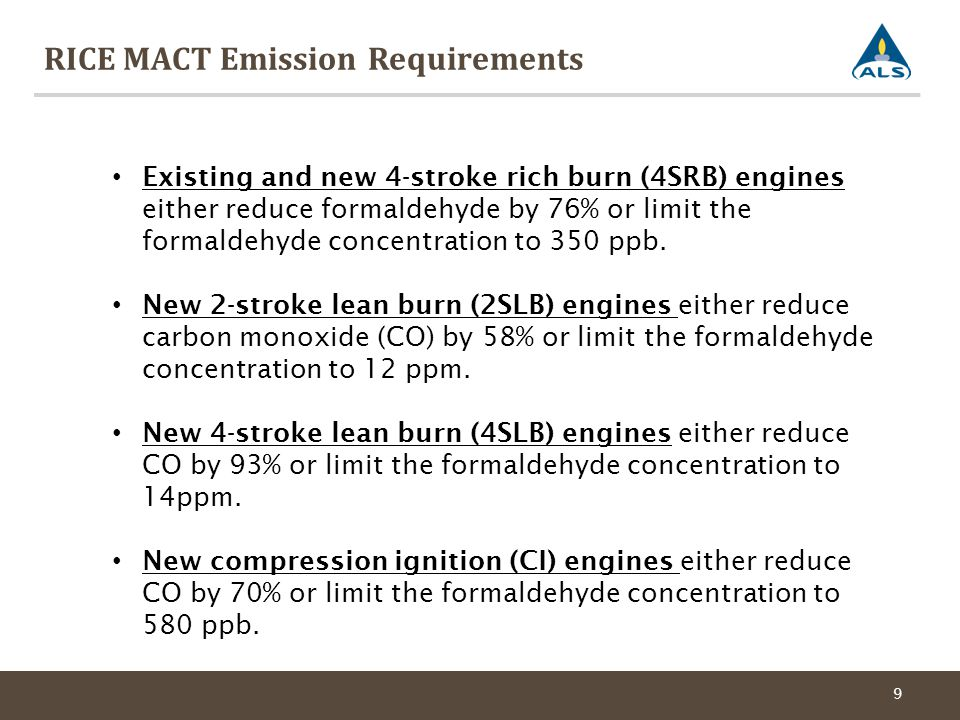 RICE MACT Emission Requirements 9 Existing and new 4-stroke rich burn (4SRB) engines either reduce formaldehyde by 76% or limit the formaldehyde concentration to 350 ppb.
