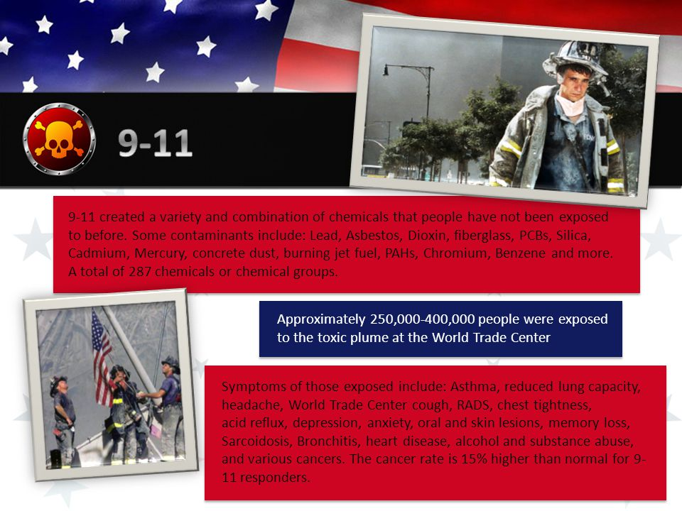Approximately 250,000-400,000 people were exposed to the toxic plume at the World Trade Center 9-11 created a variety and combination of chemicals that people have not been exposed to before.