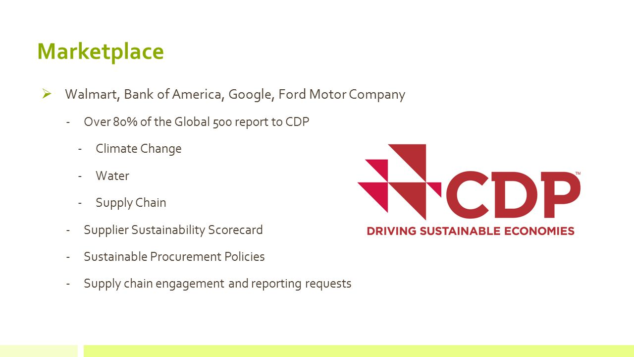  Walmart, Bank of America, Google, Ford Motor Company -Over 80% of the Global 500 report to CDP -Climate Change -Water -Supply Chain -Supplier Sustainability Scorecard -Sustainable Procurement Policies -Supply chain engagement and reporting requests Marketplace