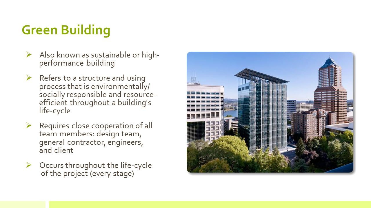  Also known as sustainable or high- performance building  Refers to a structure and using process that is environmentally/ socially responsible and resource- efficient throughout a building s life-cycle  Requires close cooperation of all team members: design team, general contractor, engineers, and client  Occurs throughout the life-cycle of the project (every stage) Green Building