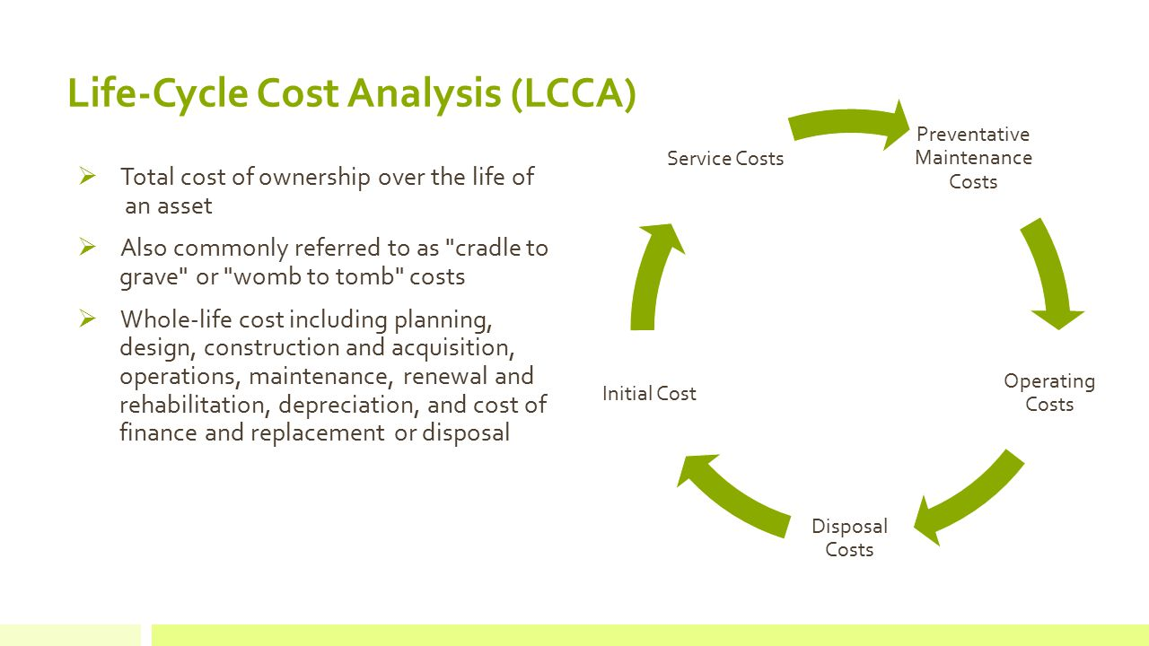  Total cost of ownership over the life of an asset  Also commonly referred to as cradle to grave or womb to tomb costs  Whole-life cost including planning, design, construction and acquisition, operations, maintenance, renewal and rehabilitation, depreciation, and cost of finance and replacement or disposal Life-Cycle Cost Analysis (LCCA) Preventative Maintenance Costs Operating Costs Disposal Costs Initial Cost Service Costs