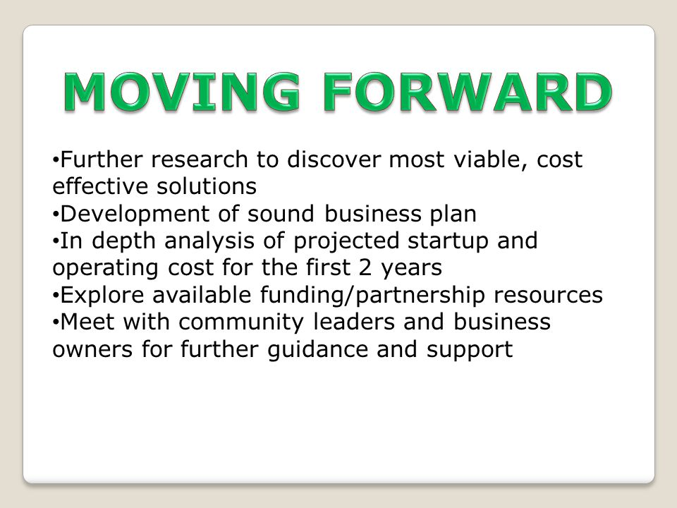 Further research to discover most viable, cost effective solutions Development of sound business plan In depth analysis of projected startup and operating cost for the first 2 years Explore available funding/partnership resources Meet with community leaders and business owners for further guidance and support