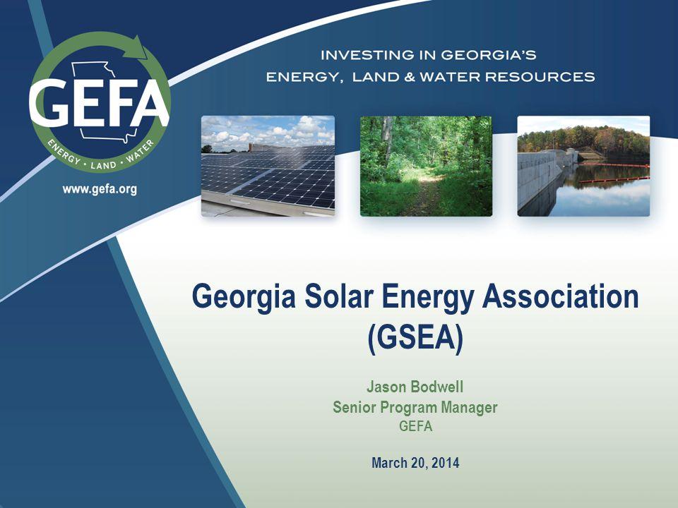 Georgia Solar Energy Association (GSEA) Jason Bodwell Senior Program Manager GEFA March 20, 2014