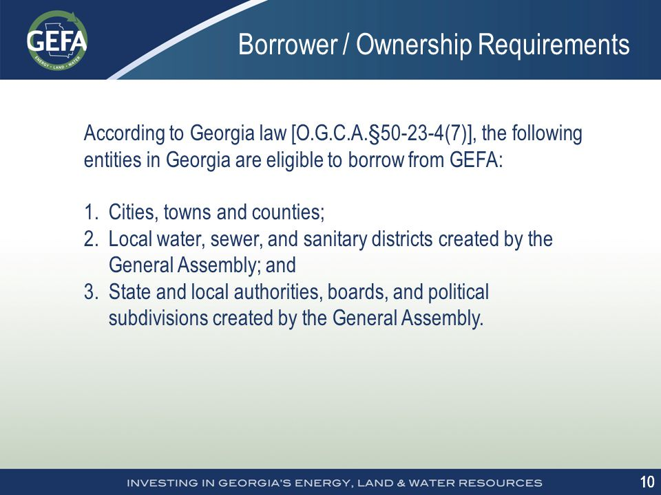 10 Borrower / Ownership Requirements According to Georgia law [O.G.C.A.§50-23-4(7)], the following entities in Georgia are eligible to borrow from GEFA: 1.Cities, towns and counties; 2.Local water, sewer, and sanitary districts created by the General Assembly; and 3.State and local authorities, boards, and political subdivisions created by the General Assembly.