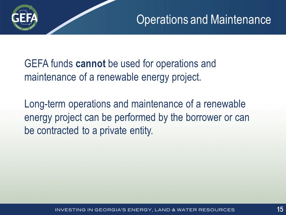 15 GEFA funds cannot be used for operations and maintenance of a renewable energy project.