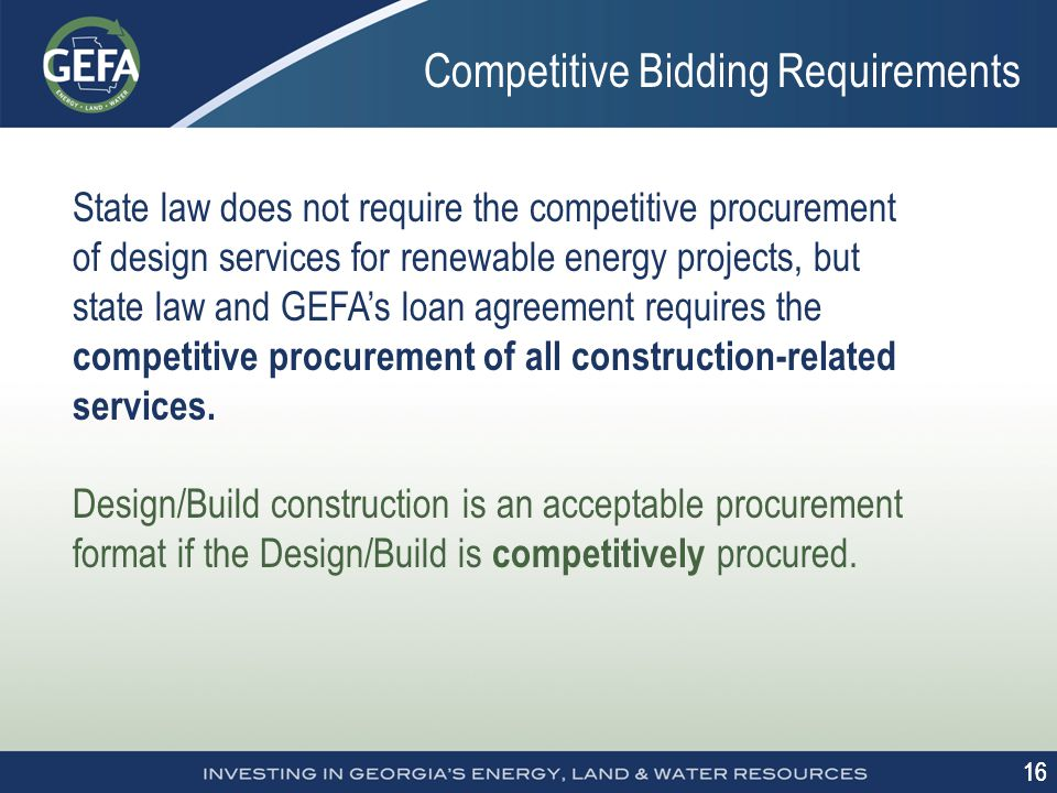 16 Competitive Bidding Requirements State law does not require the competitive procurement of design services for renewable energy projects, but state law and GEFA's loan agreement requires the competitive procurement of all construction-related services.