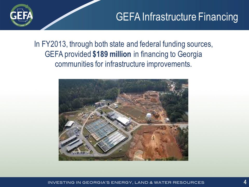 4 4 GEFA Infrastructure Financing In FY2013, through both state and federal funding sources, GEFA provided $189 million in financing to Georgia communities for infrastructure improvements.