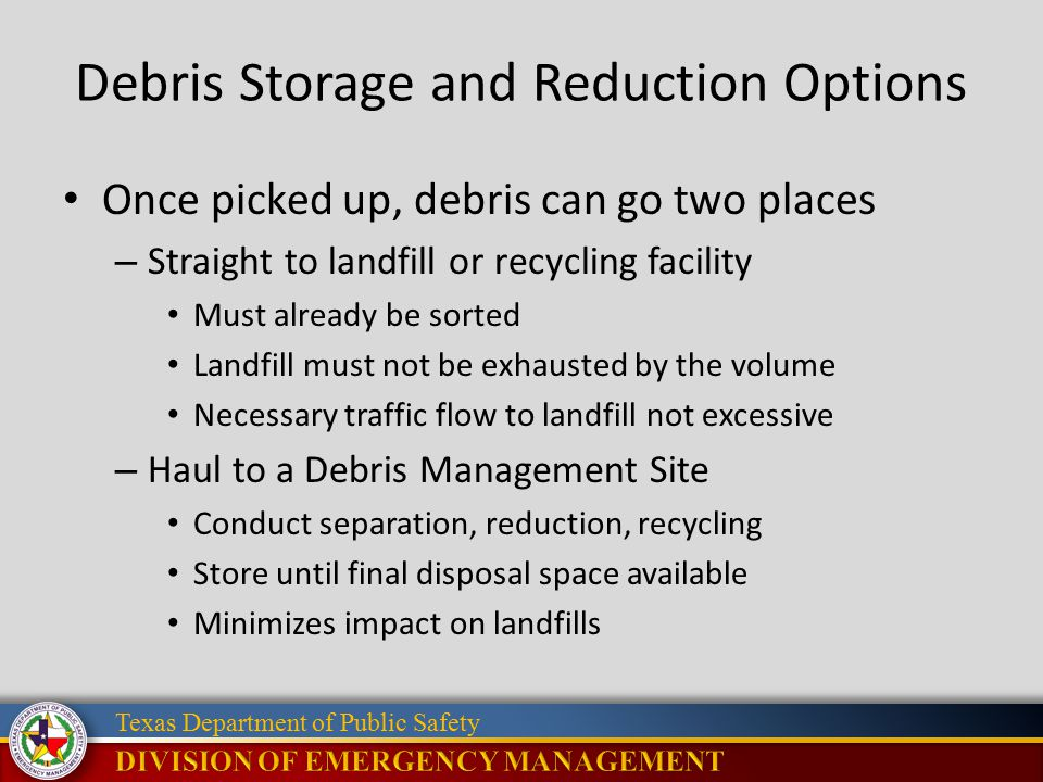 Texas Department of Public Safety Debris Storage and Reduction Options Once picked up, debris can go two places – Straight to landfill or recycling facility Must already be sorted Landfill must not be exhausted by the volume Necessary traffic flow to landfill not excessive – Haul to a Debris Management Site Conduct separation, reduction, recycling Store until final disposal space available Minimizes impact on landfills