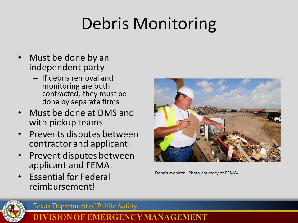 Texas Department of Public Safety Debris Monitoring Must be done by an independent party – If debris removal and monitoring are both contracted, they must be done by separate firms Must be done at DMS and with pickup teams Prevents disputes between contractor and applicant.