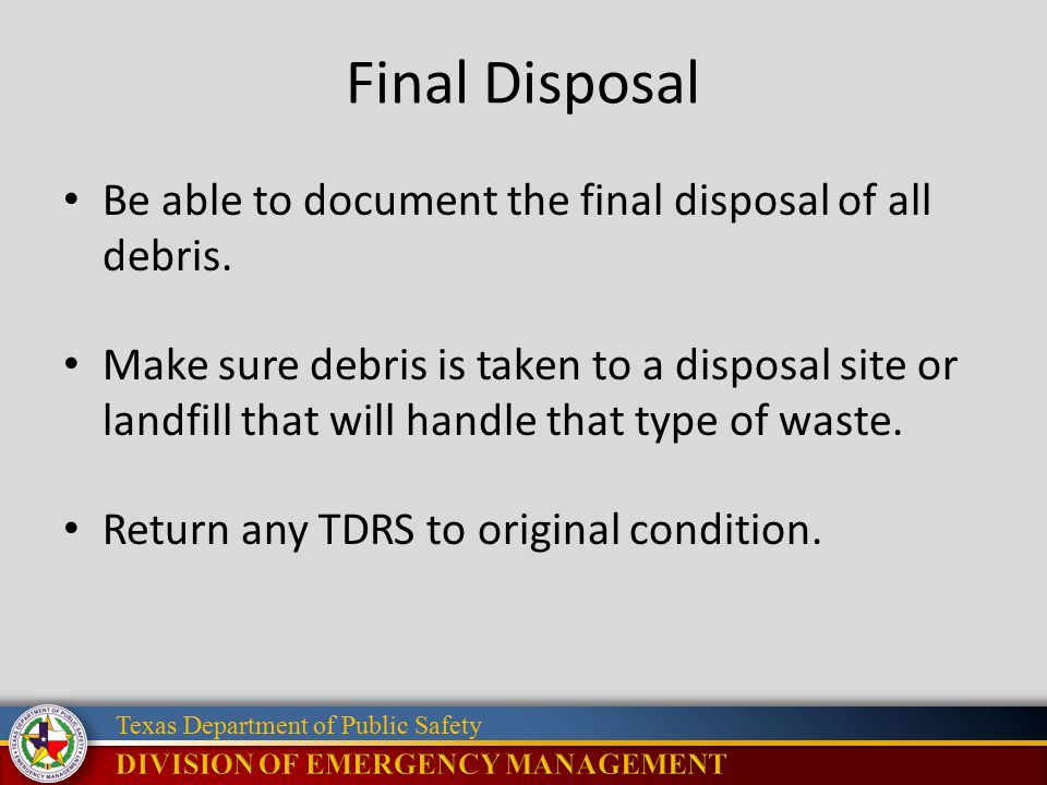 Texas Department of Public Safety Final Disposal Be able to document the final disposal of all debris. Make sure debris is taken to a disposal site or