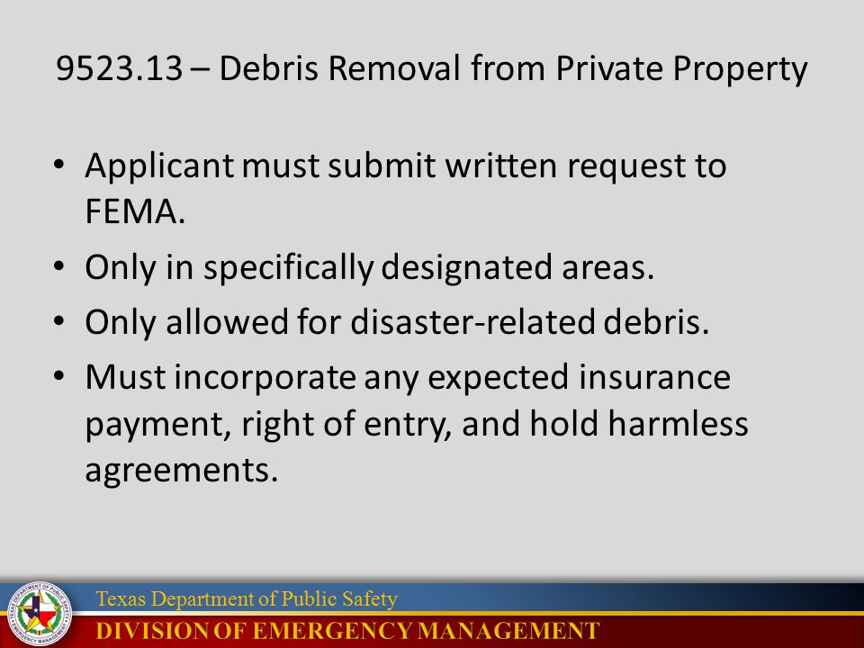Texas Department of Public Safety 9523.13 – Debris Removal from Private Property Applicant must submit written request to FEMA.