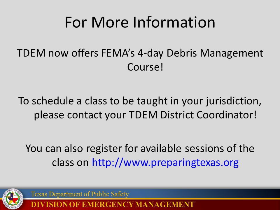 Texas Department of Public Safety For More Information TDEM now offers FEMA's 4-day Debris Management Course! To schedule a class to be taught in your