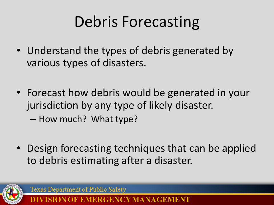 Texas Department of Public Safety Debris Forecasting Understand the types of debris generated by various types of disasters. Forecast how debris would
