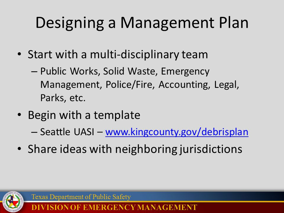 Texas Department of Public Safety Designing a Management Plan Start with a multi-disciplinary team – Public Works, Solid Waste, Emergency Management,
