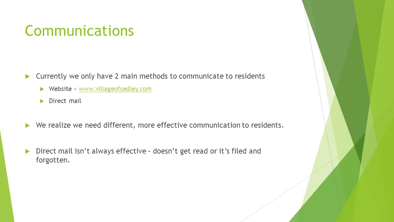 Communications  Currently we only have 2 main methods to communicate to residents  Website – www.villageofsedley.comwww.villageofsedley.com  Direct mail  We realize we need different, more effective communication to residents.