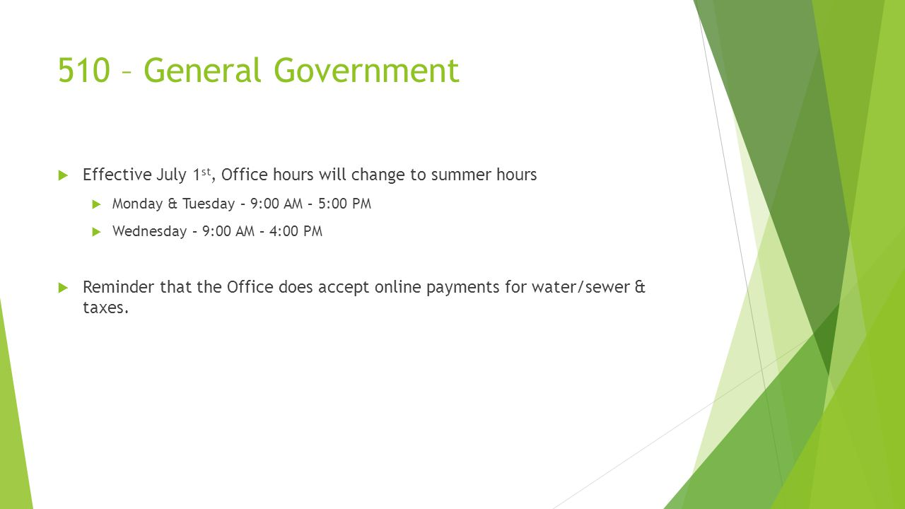 510 – General Government  Effective July 1 st, Office hours will change to summer hours  Monday & Tuesday – 9:00 AM – 5:00 PM  Wednesday – 9:00 AM – 4:00 PM  Reminder that the Office does accept online payments for water/sewer & taxes.