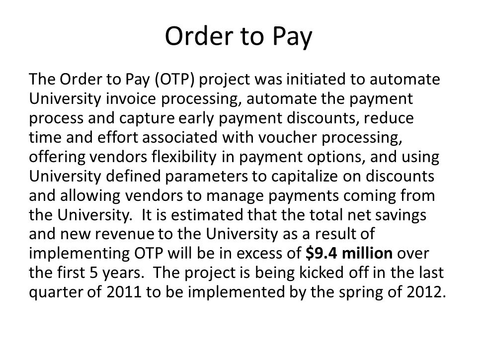 Order to Pay The Order to Pay (OTP) project was initiated to automate University invoice processing, automate the payment process and capture early payment discounts, reduce time and effort associated with voucher processing, offering vendors flexibility in payment options, and using University defined parameters to capitalize on discounts and allowing vendors to manage payments coming from the University.