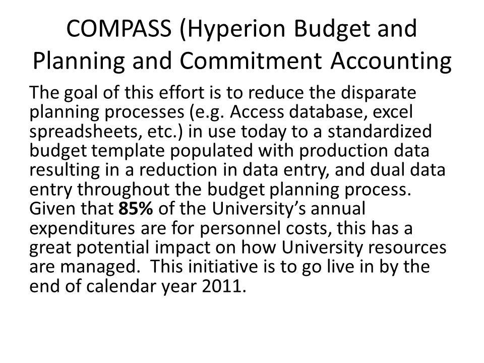 COMPASS (Hyperion Budget and Planning and Commitment Accounting The goal of this effort is to reduce the disparate planning processes (e.g.