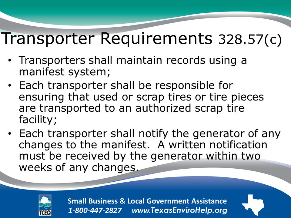 Transporter Requirements 328.57(c) Transporters shall maintain records using a manifest system; Each transporter shall be responsible for ensuring that used or scrap tires or tire pieces are transported to an authorized scrap tire facility; Each transporter shall notify the generator of any changes to the manifest.