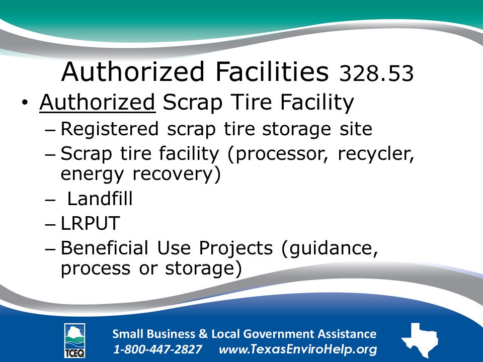 Authorized Facilities 328.53 Authorized Scrap Tire Facility – Registered scrap tire storage site – Scrap tire facility (processor, recycler, energy recovery) – Landfill – LRPUT – Beneficial Use Projects (guidance, process or storage)